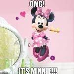 Minnie Mouse | OMG! IT'S MINNIE!!! | image tagged in minnie mouse | made w/ Imgflip meme maker