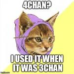 Hipster Kitty Meme | 4CHAN? I USED IT WHEN IT WAS 3CHAN | image tagged in memes,hipster kitty | made w/ Imgflip meme maker