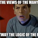 Shocked Spock  | THE VIEWS OF THE MANY OUTWAY THE LOGIC OF THE FEW | image tagged in shocked spock | made w/ Imgflip meme maker