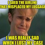 1990s First World Problems Meme | I SUED THE AIRLINE THAT MISPLACED MY LUGGAGE I WAS REALLY SAD WHEN I LOST MY CASE | image tagged in memes,1990s first world problems | made w/ Imgflip meme maker