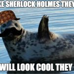 Seal | BE LIKE SHERLOCK HOLMES THEY SAID YOU WILL LOOK COOL THEY SAID | image tagged in seal,scumbag | made w/ Imgflip meme maker