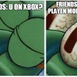 Squidward | FRIENDS: U ON XBOX? FRIENDS: WE PLAYEN MOINCRAFT ME: | image tagged in squidward,memes | made w/ Imgflip meme maker