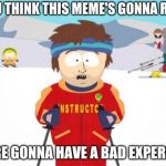 Super Cool Ski Instructor Meme | IF YOU THINK THIS MEME'S GONNA RHYME YOU'RE GONNA HAVE A BAD EXPERIENCE | image tagged in memes,super cool ski instructor | made w/ Imgflip meme maker