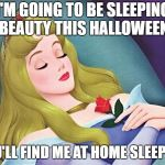 sleeping beauty | I'M GOING TO BE SLEEPING BEAUTY THIS HALLOWEEN YOU'LL FIND ME AT HOME SLEEPING | image tagged in sleeping beauty | made w/ Imgflip meme maker