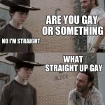 Rick and Carl Meme | ARE YOU GAY OR SOMETHING NO I'M STRAIGHT WHAT STRAIGHT UP GAY | image tagged in memes,rick and carl | made w/ Imgflip meme maker