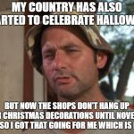 The little blessings | MY COUNTRY HAS ALSO STARTED TO CELEBRATE HALLOWEEN BUT NOW THE SHOPS DON'T HANG UP THEIR CHRISTMAS DECORATIONS UNTIL NOVEMBER 1ST SO I GOT T | image tagged in memes,so i got that goin for me which is nice,halloween,christmas | made w/ Imgflip meme maker