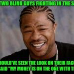 "That fight was outta sight!!! | SAW TWO BLIND GUYS FIGHTING IN THE STREET SHOULD'VE SEEN THE LOOK ON THEIR FACES WHEN I SAID ""MY MONEY IS ON THE ONE WITH THE KNIFE"" 