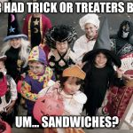 trick or treat | NEVER HAD TRICK OR TREATERS BEFORE UM... SANDWICHES? | image tagged in trick or treat | made w/ Imgflip meme maker