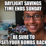A friendly reminder... | DAYLIGHT SAVINGS TIME ENDS SUNDAY BE SURE TO SET YOUR BOMBS BACK | image tagged in clock boy,bomb,daylight savings time,ahmed | made w/ Imgflip meme maker