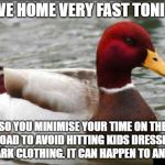 Malicious Advice Mallard Meme | DRIVE HOME VERY FAST TONIGHT SO YOU MINIMISE YOUR TIME ON THE ROAD TO AVOID HITTING KIDS DRESSED IN DARK CLOTHING. IT CAN HAPPEN TO ANYONE. | image tagged in memes,malicious advice mallard,AdviceAnimals | made w/ Imgflip meme maker