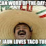 Happy Mexican | MEXICAN WORD OF THE DAY: JAUN EVERY JAUN LOVES TACO TUESDAY | image tagged in happy mexican | made w/ Imgflip meme maker