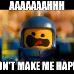 Lego movie benny | AAAAAAAHHH DON'T MAKE ME HAPPY | image tagged in lego movie benny | made w/ Imgflip meme maker