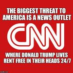 CNN very fake news | THE BIGGEST THREAT TO AMERICA IS A NEWS OUTLET WHERE DONALD TRUMP LIVES RENT FREE IN THEIR HEADS 24/7 | image tagged in cnn very fake news | made w/ Imgflip meme maker