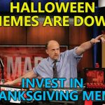 Just make sure your Thanksgiving memes are not turkeys... :) | HALLOWEEN MEMES ARE DOWN INVEST IN THANKSGIVING MEMES | image tagged in memes,mad money jim cramer,halloween,thanksgiving,trends | made w/ Imgflip meme maker