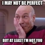 Patrick Stewart smirk | I MAY NOT BE PERFECT BUT AT LEAST I'M NOT YOU | image tagged in patrick stewart smirk | made w/ Imgflip meme maker