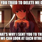 Doki Doki Literature Club | I KNOW YOU TRIED TO DELETE ME DARLING THAT'S WHY I SENT YOU TO THIS IMAGE SO WE CAN LOOK AT EACH OTHER FOREVER | image tagged in doki doki literature club | made w/ Imgflip meme maker