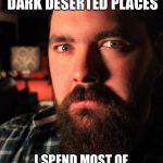 Dating Site Murderer Meme | ALL THESE PEOPLE ARE SO AFRAID OF DARK DESERTED PLACES I SPEND MOST OF MY TIME IN THEM AND NEVER HAD A PROBLEM | image tagged in memes,dating site murderer | made w/ Imgflip meme maker