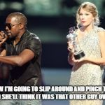 Butt Wait A Minute... | AND NOW I'M GOING TO SLIP AROUND AND PINCH TAYLOR'S ASS, AND SHE'LL THINK IT WAS THAT OTHER GUY OVER THERE | image tagged in memes,interupting kanye,taylor swift | made w/ Imgflip meme maker