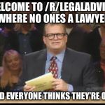 Whose Line is it Anyway | WELCOME TO /R/LEGALADVICE, WHERE NO ONES A LAWYER AND EVERYONE THINKS THEY'RE ONE | image tagged in whose line is it anyway,AdviceAnimals | made w/ Imgflip meme maker