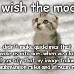 "Guidelines that are inherently unclear and/or unable to be enforced lead to unnecessary confusion. | I wish the mods didn't make guidelines that make us into liars when we click ""I certify that my image follows the submission rules and strea 
