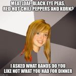 Musically Oblivious 8th Grader Meme | MEATLOAF, BLACK EYE PEAS, RED HOT CHILI PEPPERS AND KORN? I ASKED WHAT BANDS DO YOU LIKE NOT WHAT YOU HAD FOR DINNER | image tagged in memes,musically oblivious 8th grader | made w/ Imgflip meme maker