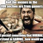 They'd Think WTF Is This Doing Here? | Half the memes in the FUN section are from gamers What if I posted something that NORMAL people could understand in GAMING...how would you l | image tagged in memes,sparta leonidas,gamers,normal people | made w/ Imgflip meme maker