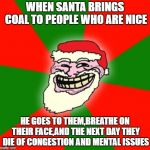christmas santa claus troll face | WHEN SANTA BRINGS COAL TO PEOPLE WHO ARE NICE HE GOES TO THEM,BREATHE ON THEIR FACE,AND THE NEXT DAY THEY DIE OF CONGESTION AND MENTAL ISSUE | image tagged in christmas santa claus troll face | made w/ Imgflip meme maker