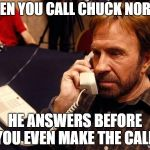 Chuck Norris Phone Meme | WHEN YOU CALL CHUCK NORRIS HE ANSWERS BEFORE YOU EVEN MAKE THE CALL. | image tagged in memes,chuck norris phone,chuck norris | made w/ Imgflip meme maker