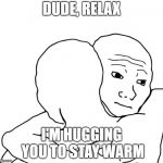 I Know That Feel Bro Meme | DUDE, RELAX I'M HUGGING YOU TO STAY WARM | image tagged in memes,i know that feel bro | made w/ Imgflip meme maker