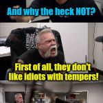 American Chopper Argument Meme | Nobody's gonna upvote this meme, dummy And why the heck NOT? First of all, they don't like idiots with tempers! WHO THE HECK has a temper??  | image tagged in memes,american chopper argument | made w/ Imgflip meme maker