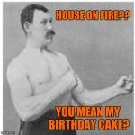 Overly Manly Man Meme | HOUSE ON FIRE?? YOU MEAN MY BIRTHDAY CAKE? | image tagged in memes,overly manly man,birthday,funny,fire | made w/ Imgflip meme maker
