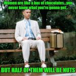 Forrest Gump Waxes Philosophical | Women are like a box of chocolates...you never know what you're gonna get... BUT HALF OF THEM WILL BE NUTS | image tagged in forrest gump,memes,women,box of chocolates | made w/ Imgflip meme maker