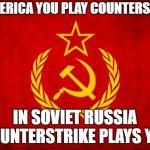 In Soviet Russia | IN AMERICA YOU PLAY COUNTERSTRIKE IN SOVIET RUSSIA COUNTERSTRIKE PLAYS YOU | image tagged in in soviet russia | made w/ Imgflip meme maker