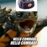 hello comrade | HELLO COMRADE HELLO COMRADE | image tagged in turtle say what | made w/ Imgflip meme maker