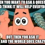 Patrick Says Meme | WHEN YOU WANT TO ASK A QUESTION AND THINK IT WILL HELP EVERYBODY BUT THEN YOU ASK IT AND THE WORLD GOES CRAZY | image tagged in memes,patrick says | made w/ Imgflip meme maker