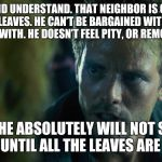 Kyle Reese | LISTEN, AND UNDERSTAND. THAT NEIGHBOR IS OUT THERE BLOWING LEAVES. HE CAN'T BE BARGAINED WITH. HE CAN'T BE REASONED WITH. HE DOESN'T FEEL PI | image tagged in kyle reese | made w/ Imgflip meme maker