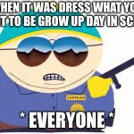 Officer Cartman Meme | WHEN IT WAS DRESS WHAT YOU WANT TO BE GROW UP DAY IN SCHOOL * EVERYONE * | image tagged in memes,officer cartman | made w/ Imgflip meme maker