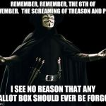 Guy Fawkes Meme | REMEMBER, REMEMBER, THE 6TH OF NOVEMBER.  THE SCREAMING OF TREASON AND PLOT. I SEE NO REASON THAT ANY BALLOT BOX SHOULD EVER BE FORGOT. | image tagged in memes,guy fawkes,AdviceAnimals | made w/ Imgflip meme maker