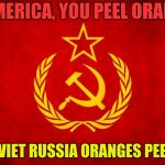 In Soviet Russia | IN AMERICA, YOU PEEL ORANGES IN SOVIET RUSSIA ORANGES PEEL YOU | image tagged in in soviet russia | made w/ Imgflip meme maker