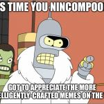 Bender Meme | IT'S TIME YOU NINCOMPOOPS GOT TO APPRECIATE THE MORE INTELLIGENTLY-CRAFTED MEMES ON THE WEB | image tagged in memes,bender | made w/ Imgflip meme maker