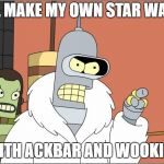 Bender Meme | I'LL MAKE MY OWN STAR WARS WITH ACKBAR AND WOOKIES | image tagged in memes,bender | made w/ Imgflip meme maker