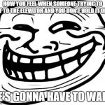Troll Face Meme | HOW YOU FEEL WHEN SOMEONE TRYING TO GET TO THE ELEVATOR AND YOU DON'T HOLD IT OPEN HE'S GONNA HAVE TO WAIT! | image tagged in memes,troll face | made w/ Imgflip meme maker