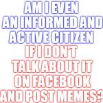 OK, we get it you voted... | AM I EVEN AN INFORMED AND ACTIVE CITIZEN IF I DON'T TALK ABOUT IT ON FACEBOOK AND POST MEMES? | image tagged in blank white template,midterms,facebook,we get it,voters,memes | made w/ Imgflip meme maker