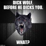 Insanity Wolf Meme | DICK WOLF, BEFORE HE DICKS YOU. WHAT? | image tagged in memes,insanity wolf | made w/ Imgflip meme maker