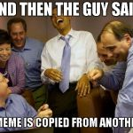 "And then I said Obama Meme | AND THEN THE GUY SAID ""THIS MEME IS COPIED FROM ANOTHER ONE"" 