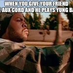 Today Was A Good Day Meme | WHEN YOU GIVE YOUR FRIEND THE AUX CORD AND HE PLAYS YUNG BANS | image tagged in memes,today was a good day | made w/ Imgflip meme maker