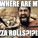 "Sparta Leonidas Meme | ""WHERE ARE MY PIZZA ROLLS?!?!?!"" 