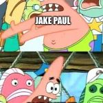 Put It Somewhere Else Patrick Meme | SO WE TAKE ALL OF THE VINE PEOPLE + MY BROTHER'S VINE PEOPLE AND PUT IT INTO A CRINGEY YOUTUBE CHANNEL JAKE PAUL | image tagged in memes,put it somewhere else patrick | made w/ Imgflip meme maker