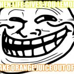 Troll Face Meme | WHEN LIFE GIVES YOU LEMONS MAKE ORANGE JUICE OUT OF IT | image tagged in memes,troll face | made w/ Imgflip meme maker