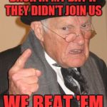 If you can't beat 'em join 'em | BACK IN MY DAY IF THEY DIDN'T JOIN US WE BEAT 'EM | image tagged in memes,back in my day,funny | made w/ Imgflip meme maker